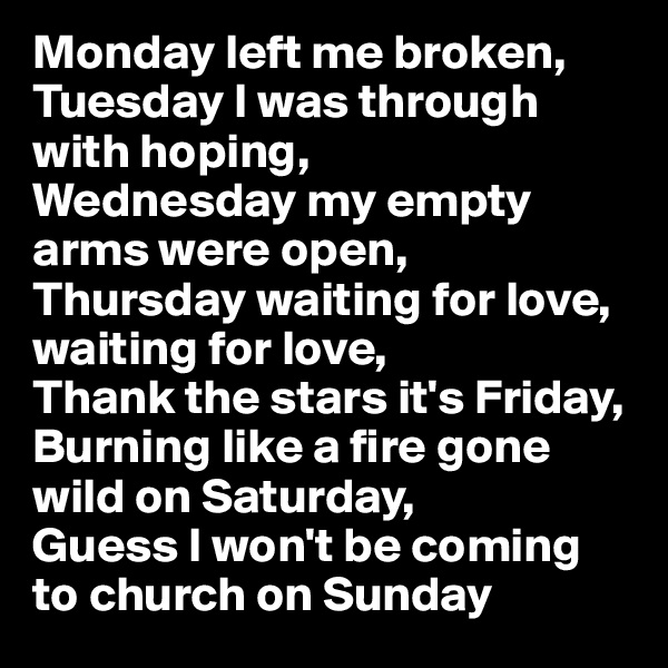 Monday left me broken, Tuesday I was through with hoping, Wednesday my empty arms were open, Thursday waiting for love, waiting for love, Thank the stars it's Friday, Burning like a fire gone wild on Saturday, Guess I won't be coming to church on Sunday