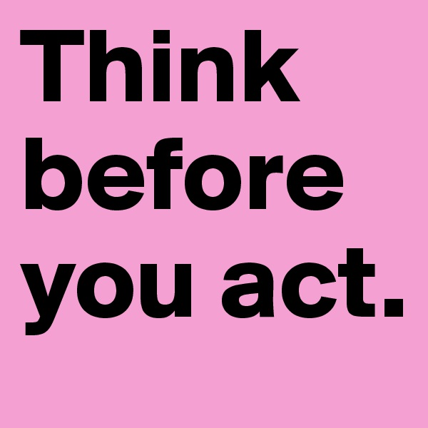 Think before you act.