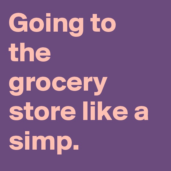 Going to the grocery store like a simp.