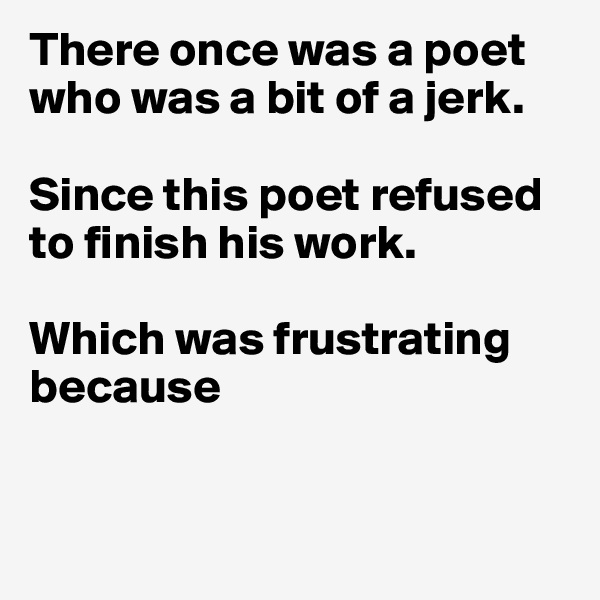 There once was a poet who was a bit of a jerk.   Since this poet refused to finish his work.   Which was frustrating because