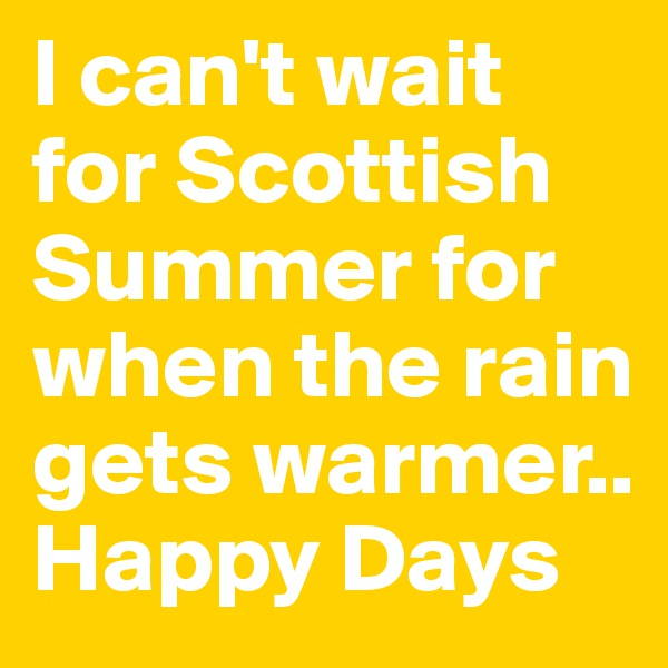I can't wait for Scottish Summer for when the rain gets warmer.. Happy Days