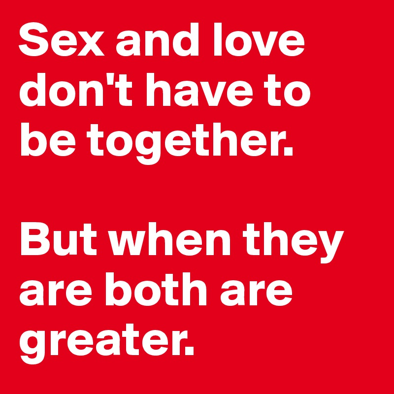 Sex and love don't have to be together.   But when they are both are greater.