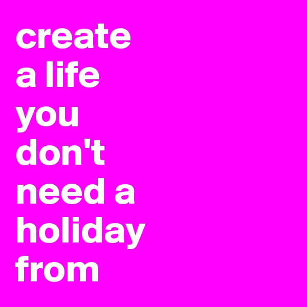 create  a life  you  don't  need a  holiday  from