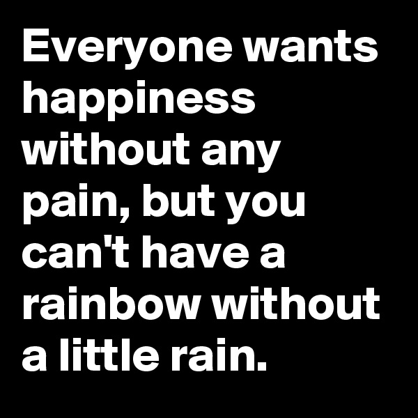 Everyone wants happiness without any pain, but you can't have a rainbow without a little rain.