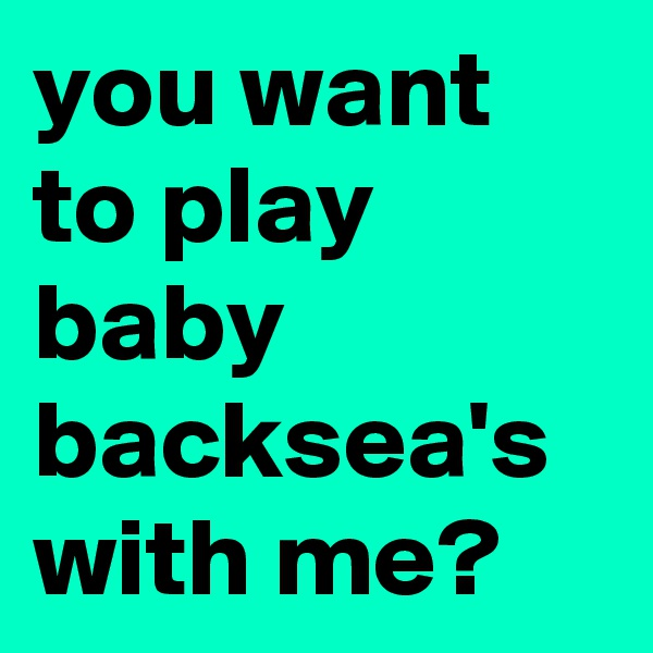 you want to play baby backsea's with me?