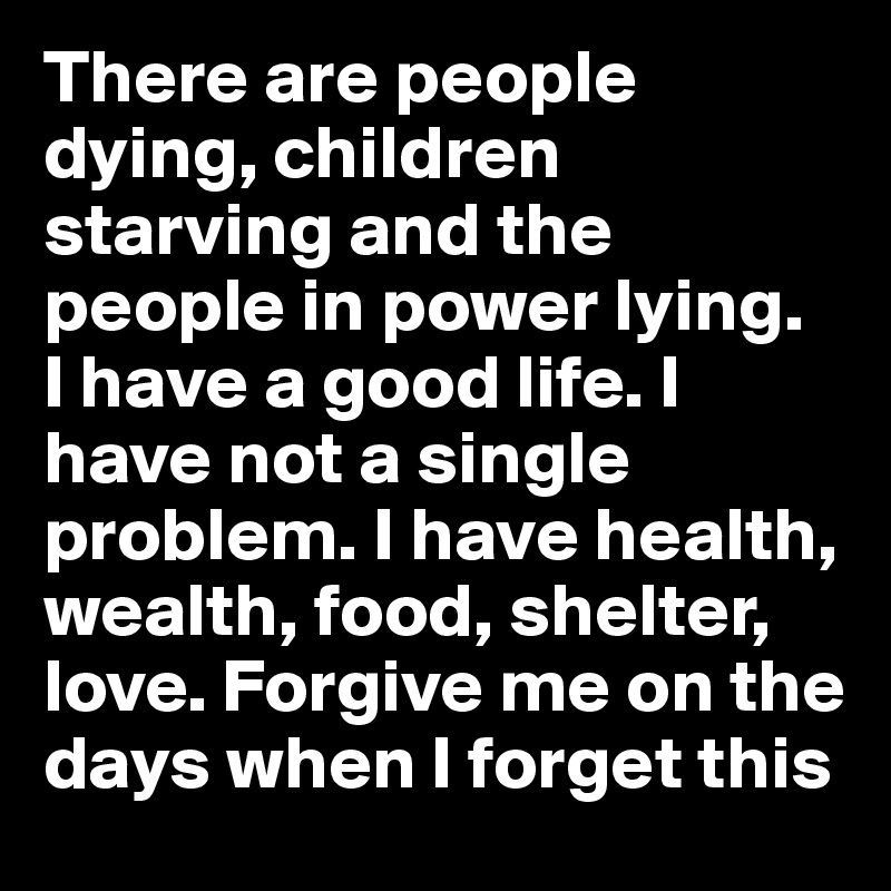 There are people dying, children starving and the people in power lying.  I have a good life. I have not a single problem. I have health, wealth, food, shelter, love. Forgive me on the days when I forget this