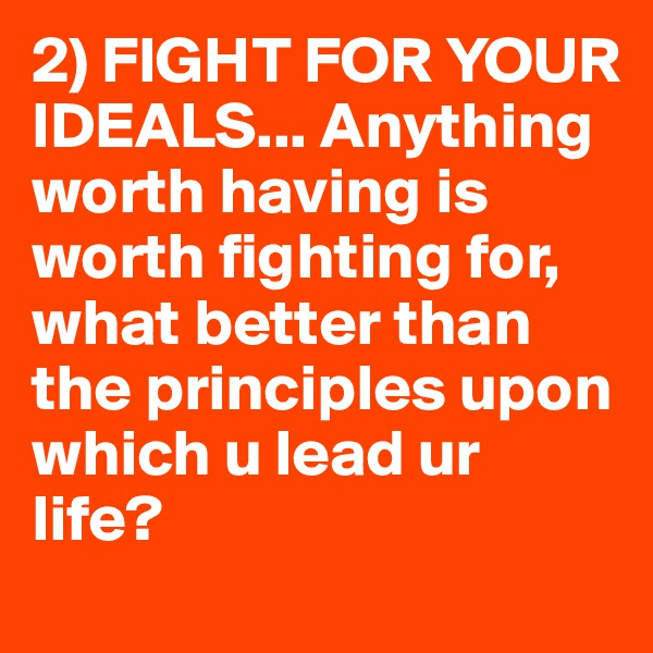 2) FIGHT FOR YOUR IDEALS... Anything worth having is worth fighting for, what better than the principles upon which u lead ur life?