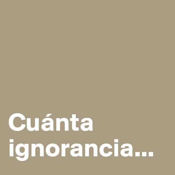Cuánta ignorancia...