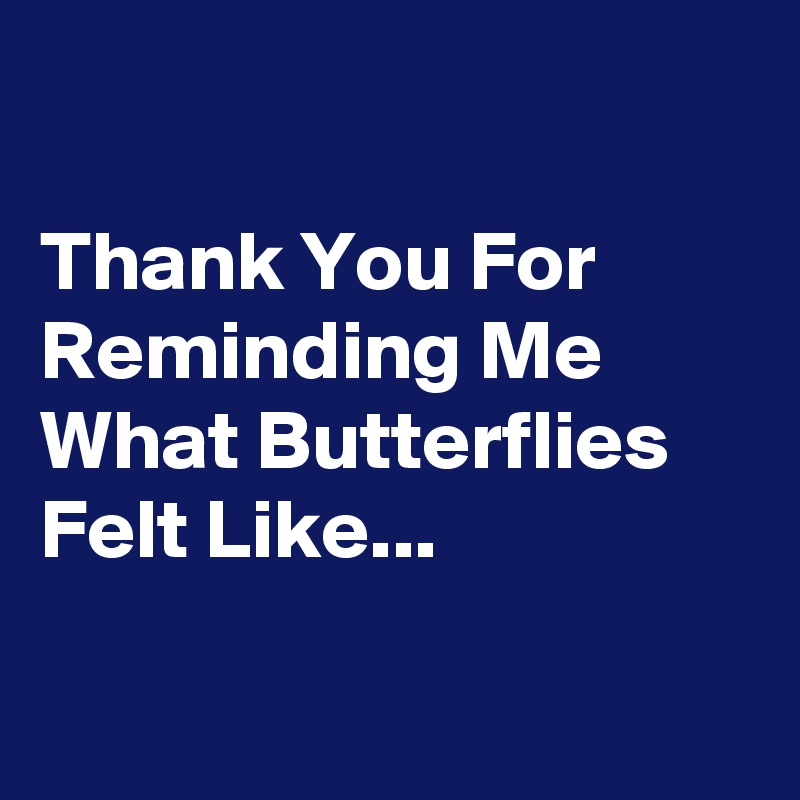 Thank You For Reminding Me What Butterflies Felt Like...