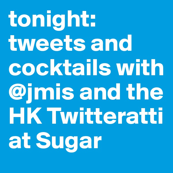 tonight: tweets and cocktails with @jmis and the HK Twitteratti at Sugar
