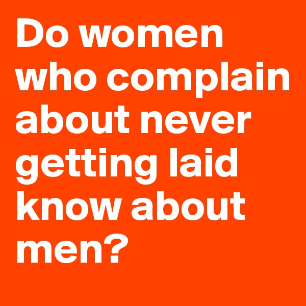 Do women who complain about never getting laid know about men?