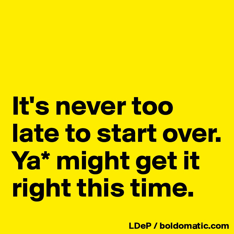 It's never too late to start over. Ya* might get it right this time.
