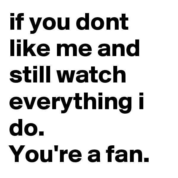if you dont  like me and still watch everything i do. You're a fan.