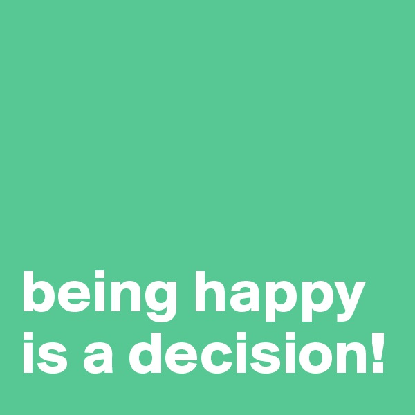 being happy is a decision!