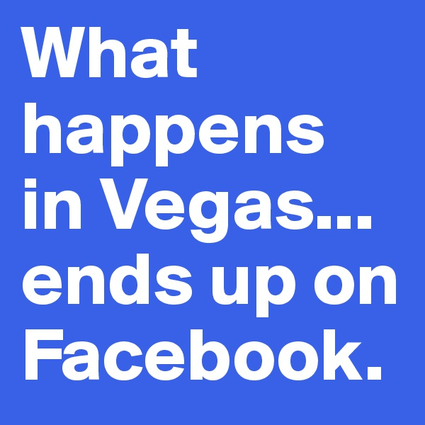 What happens in Vegas... ends up on Facebook.