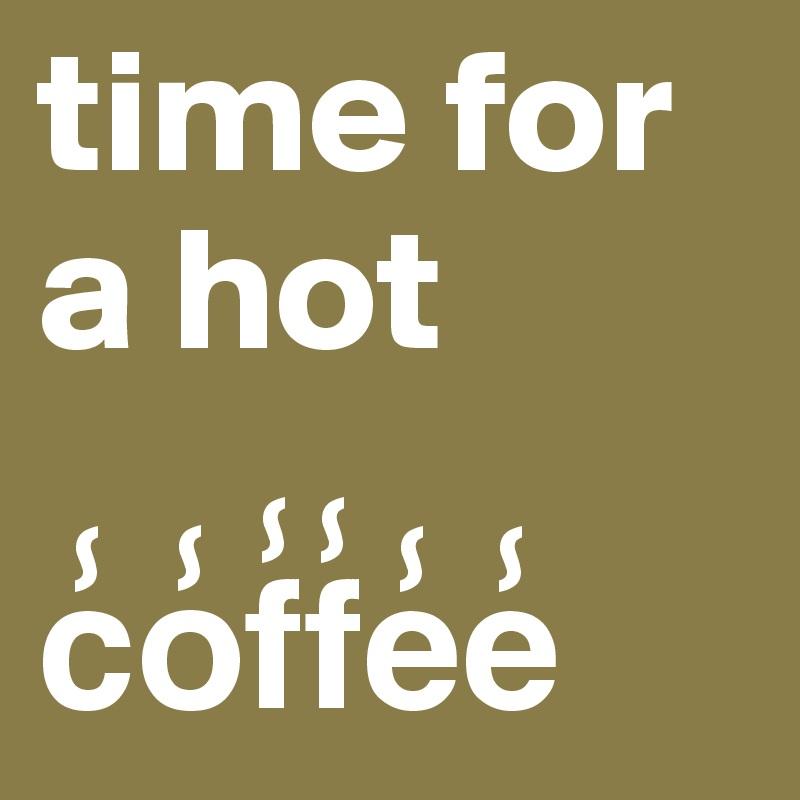 time for a hot  c?o?f?f?e?e?