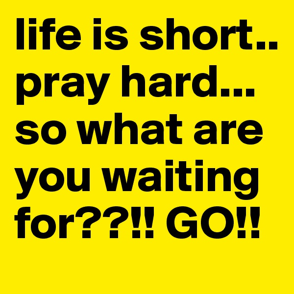 life is short..  pray hard... so what are you waiting for??!! GO!!