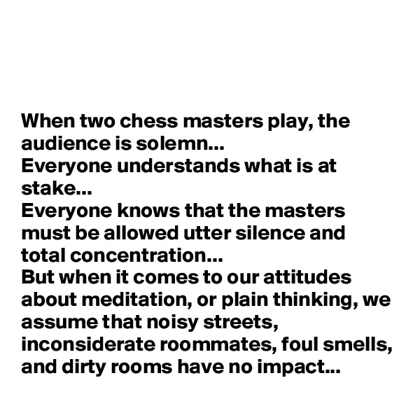 When two chess masters play, the audience is solemn...  Everyone understands what is at stake... Everyone knows that the masters must be allowed utter silence and total concentration...  But when it comes to our attitudes about meditation, or plain thinking, we assume that noisy streets, inconsiderate roommates, foul smells, and dirty rooms have no impact...