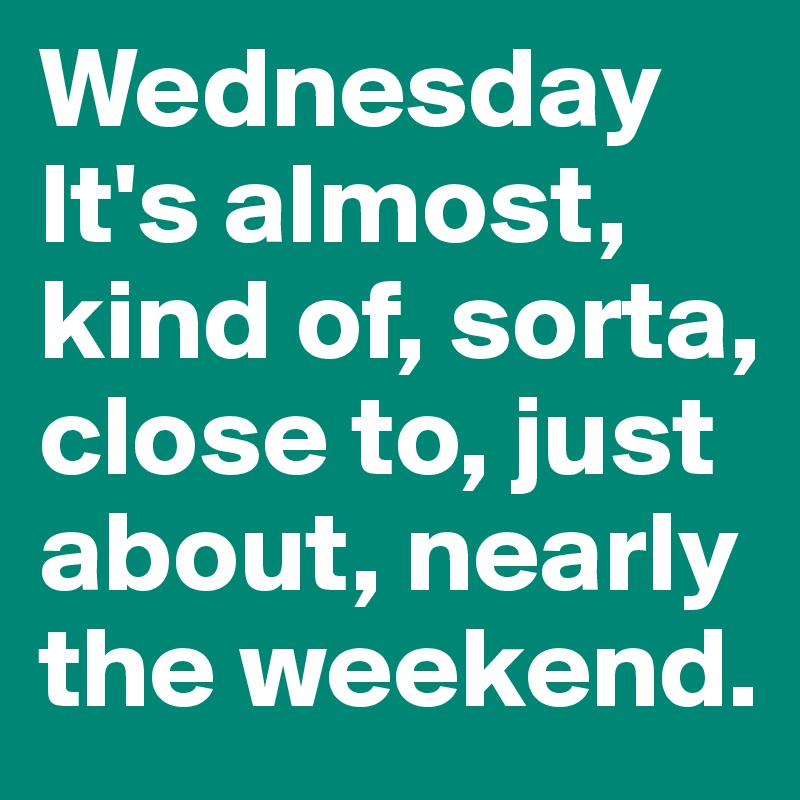 Wednesday It's almost, kind of, sorta, close to, just about, nearly the weekend.