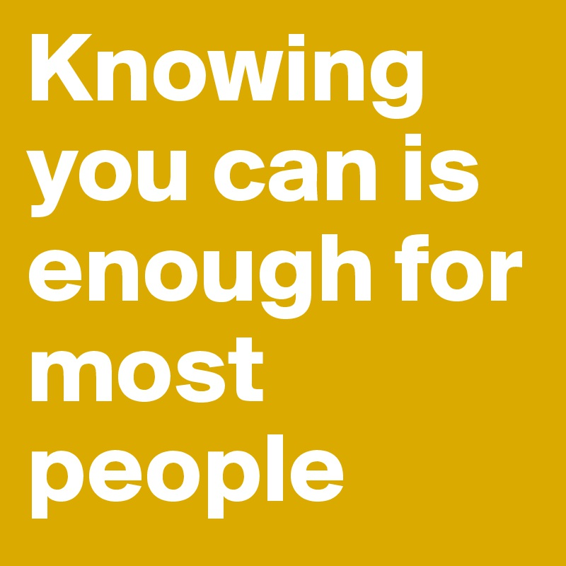 Knowing you can is enough for most people