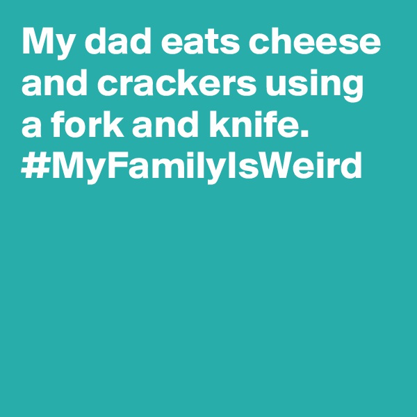 My dad eats cheese and crackers using a fork and knife. #MyFamilyIsWeird