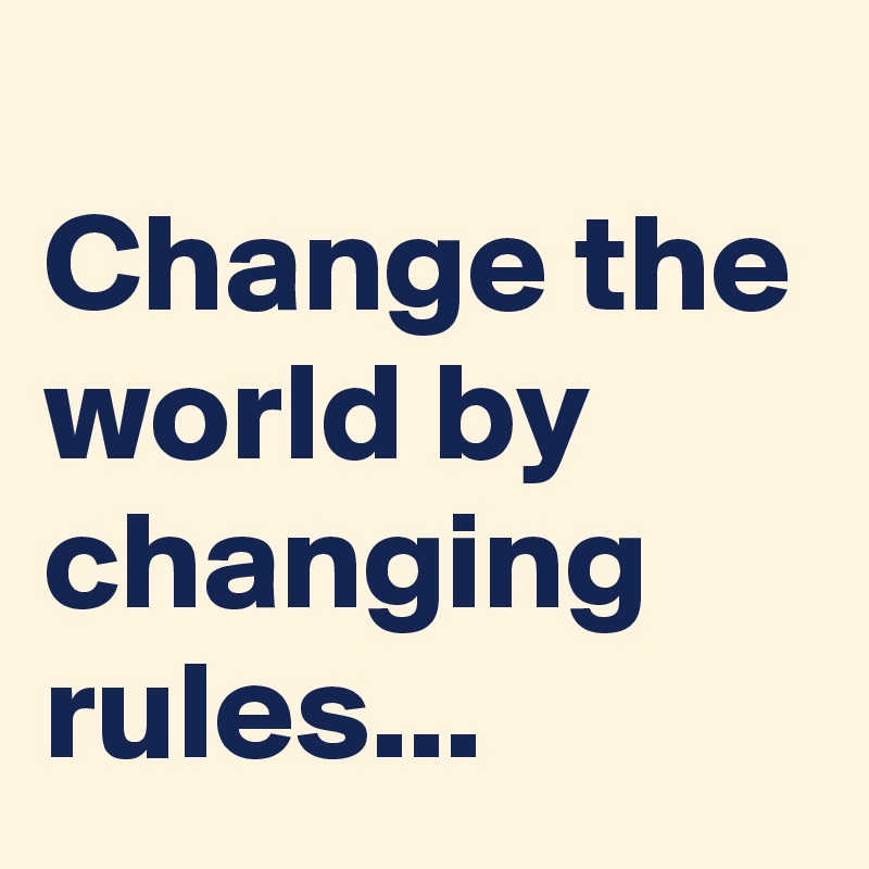 Change the world by changing rules...