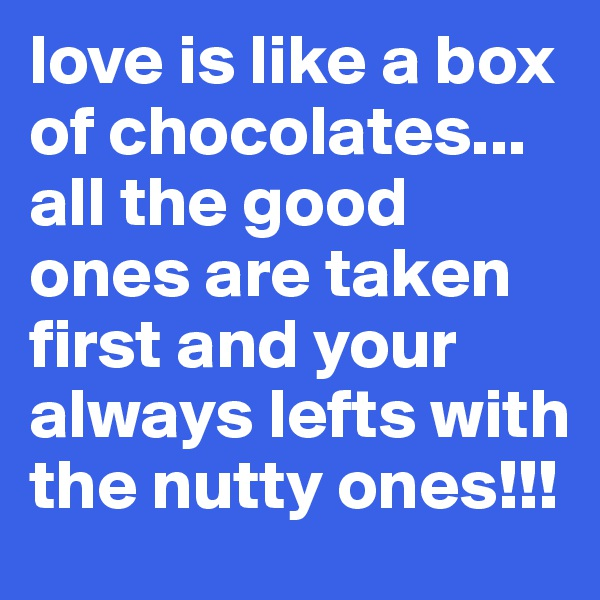 love is like a box of chocolates... all the good ones are taken first and your always lefts with the nutty ones!!!
