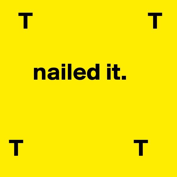 T                        T                                       nailed it.   T                       T