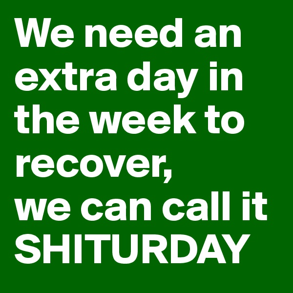 We need an extra day in the week to recover,  we can call it SHITURDAY