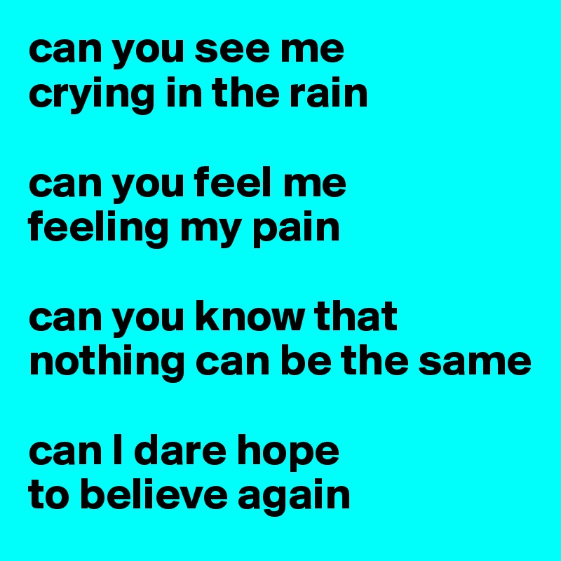 can you see me  crying in the rain  can you feel me  feeling my pain  can you know that nothing can be the same  can I dare hope  to believe again