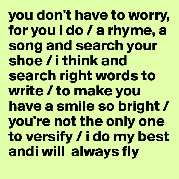 you don't have to worry, for you i do / a rhyme, a song and search your shoe / i think and search right words to write / to make you have a smile so bright / you're not the only one to versify / i do my best andi will  always fly
