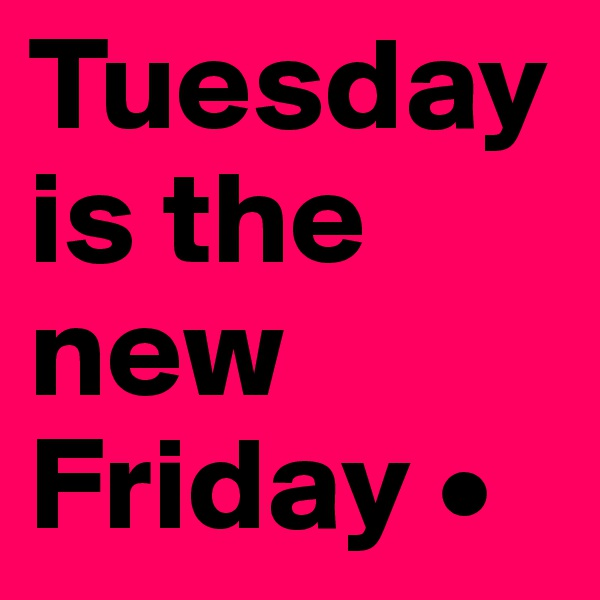 Tuesday is the new Friday •