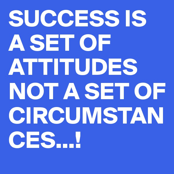 SUCCESS IS A SET OF ATTITUDES NOT A SET OF CIRCUMSTANCES...!