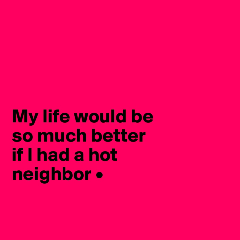 My life would be so much better if I had a hot  neighbor •