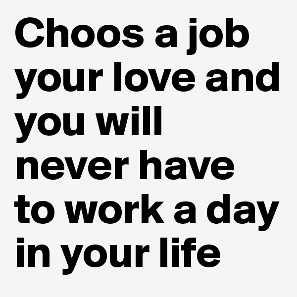 Choos a job your love and you will never have to work a day in your life