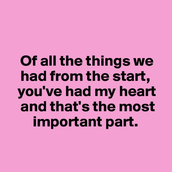 Of all the things we          had from the start,      you've had my heart      and that's the most          important part.