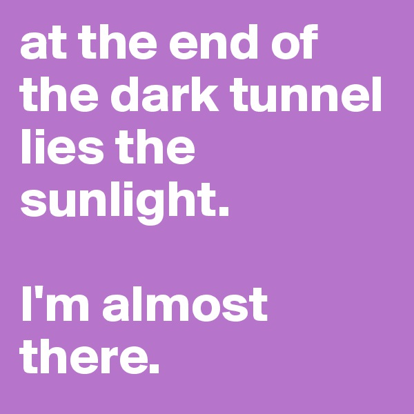 at the end of the dark tunnel lies the sunlight.   I'm almost there.