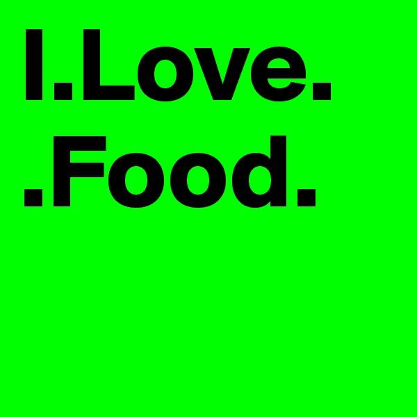 I.Love. .Food.