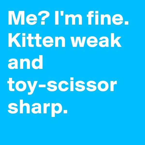 Me? I'm fine.  Kitten weak and toy-scissor sharp.