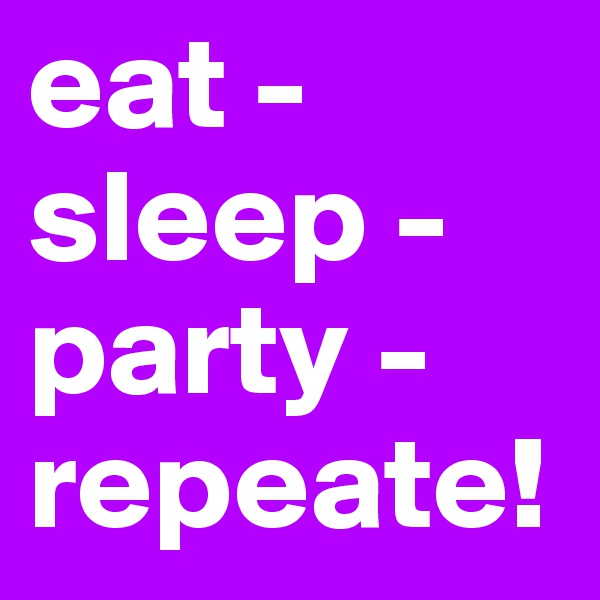 eat -  sleep -  party -  repeate!