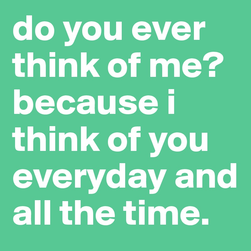 do you ever think of me? because i think of you everyday and all the time.