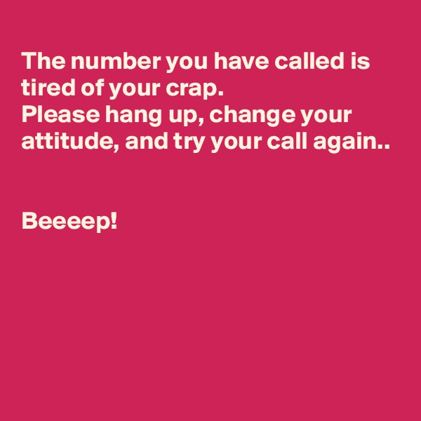The number you have called is tired of your crap. Please hang up, change your attitude, and try your call again..   Beeeep!