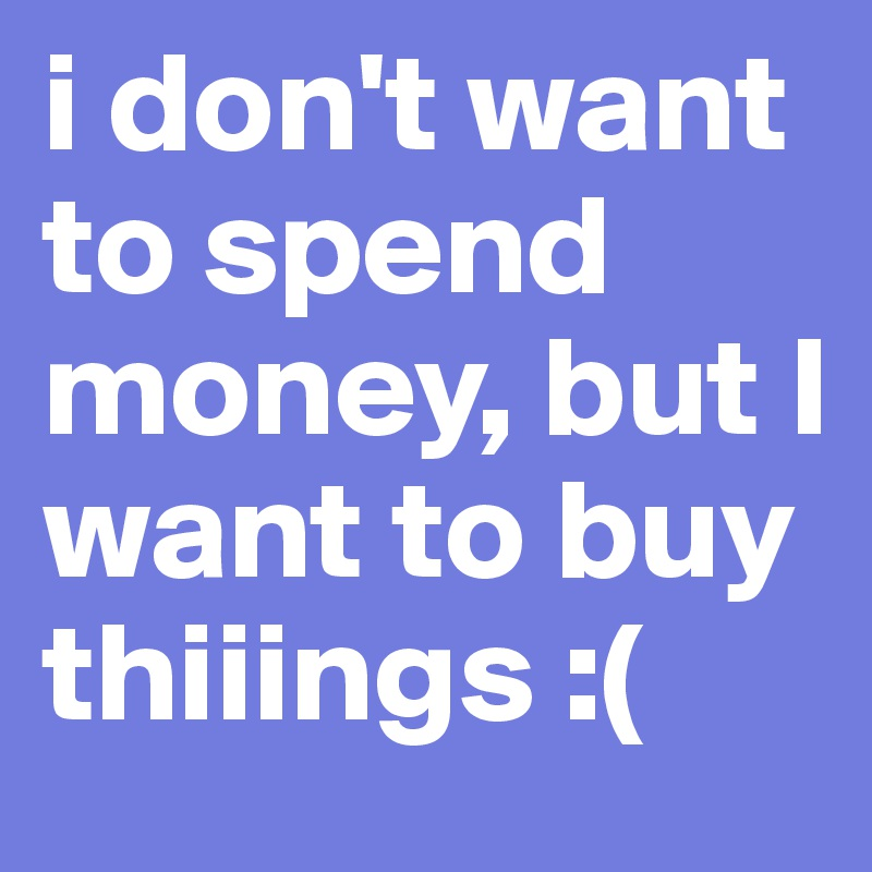 i don't want to spend money, but I want to buy thiiings :(