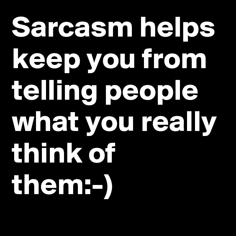 Sarcasm helps keep you from telling people what you really think of them:-)
