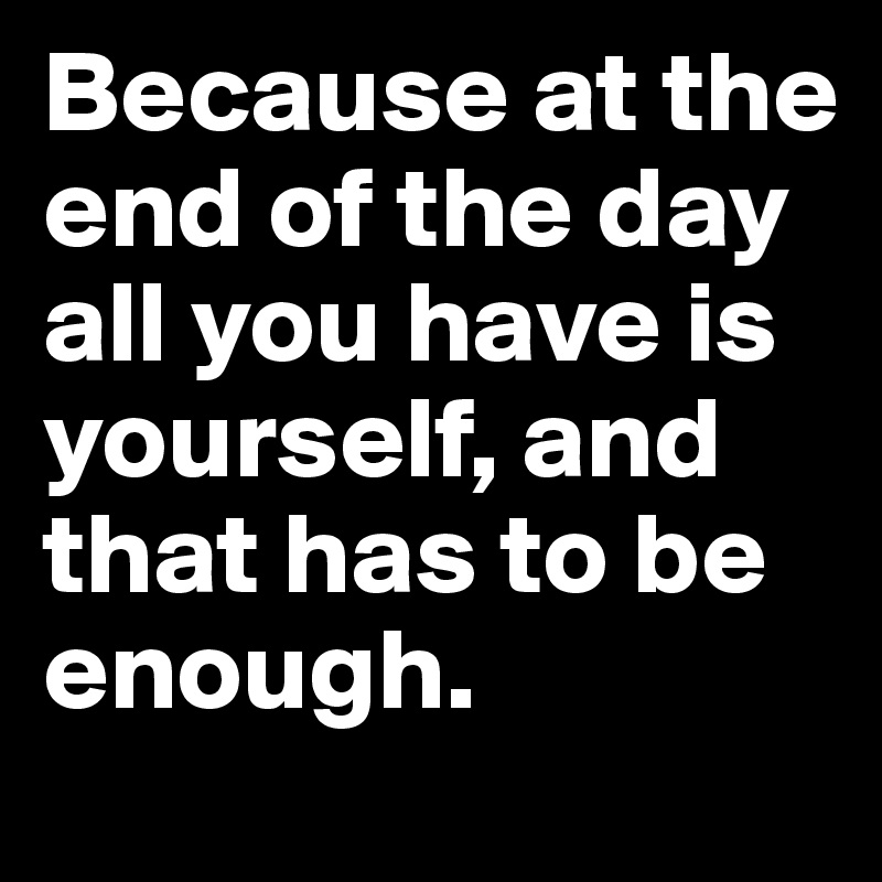 Because At The End Of The Day All You Have Is Yourself And That Has