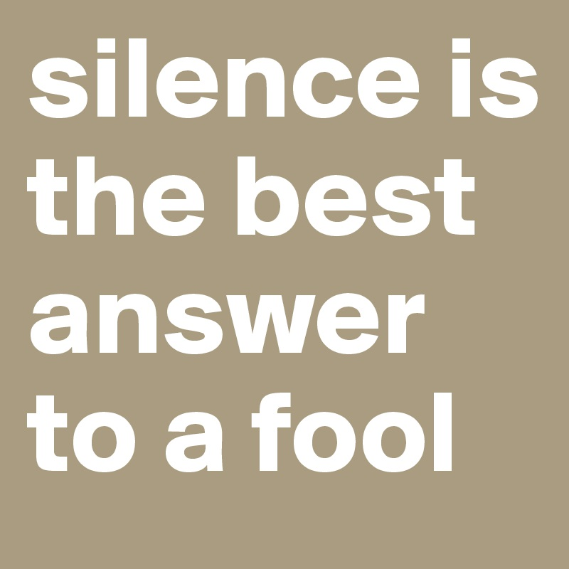 Silence Is The Best Answer To A Fool Post By Aldie On Boldomatic