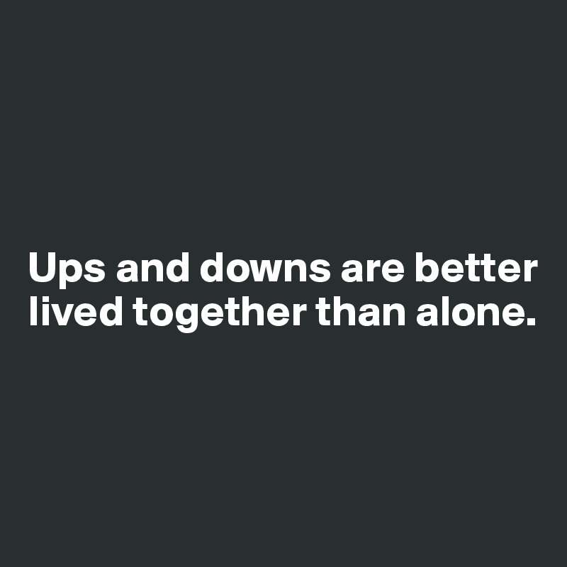 Ups and downs are better lived together than alone.