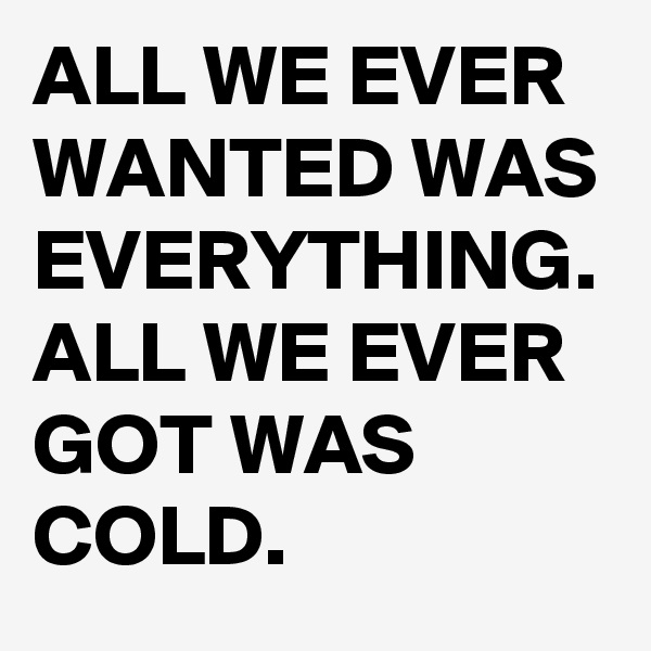 ALL WE EVER WANTED WAS EVERYTHING. ALL WE EVER GOT WAS COLD.