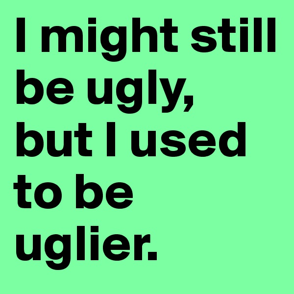 I might still be ugly, but I used to be uglier.