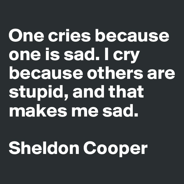 One cries because one is sad. I cry because others are stupid, and that makes me sad.  Sheldon Cooper
